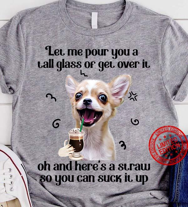 Chihuahua Let Me Pour You A Tall Glass Or Get Over It Oh And Here's A Straw Shirt