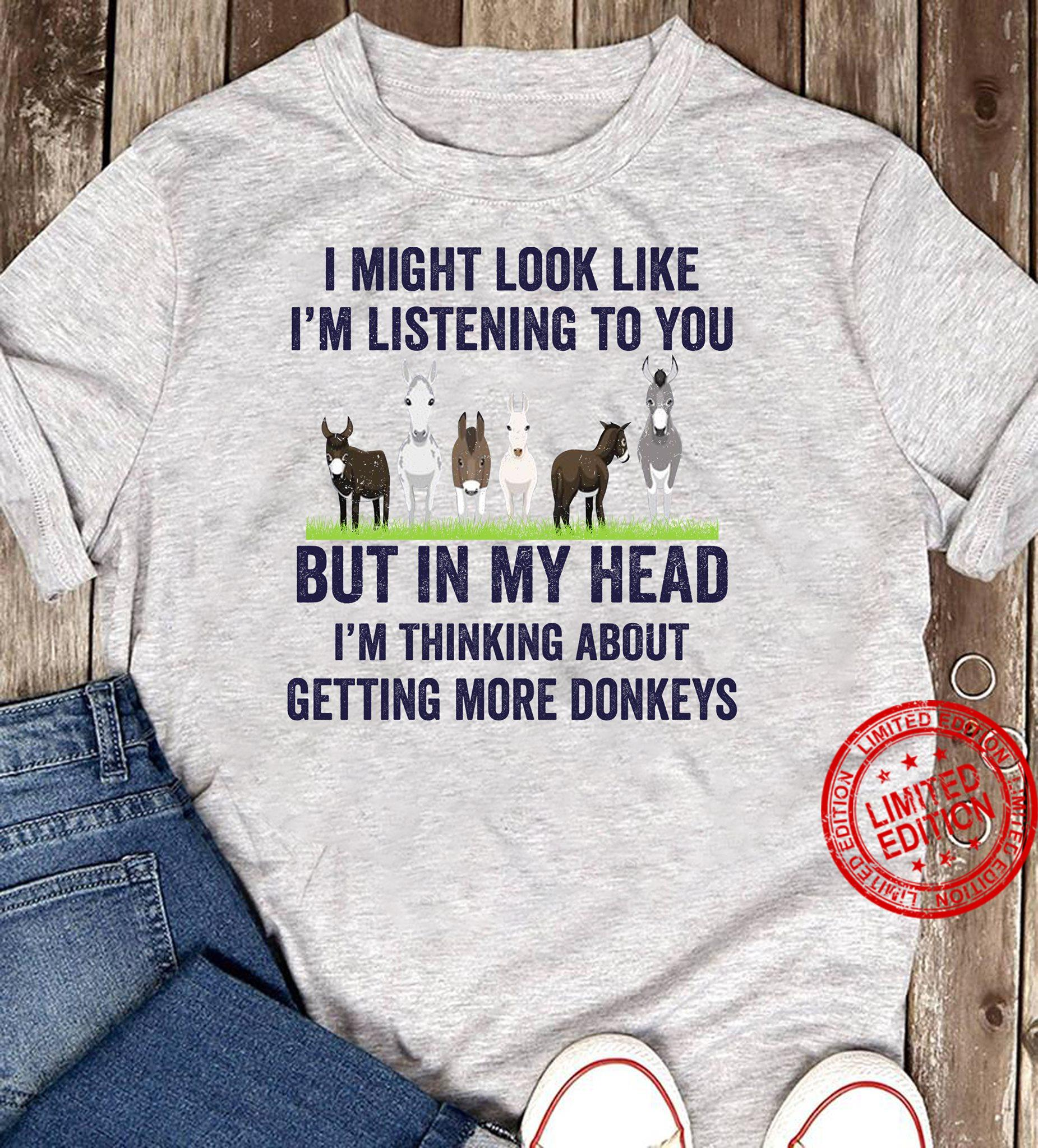 I Might Look Like I'm Listening To You But In My Head I'm Thinking About Getting More Donkeys Shirt