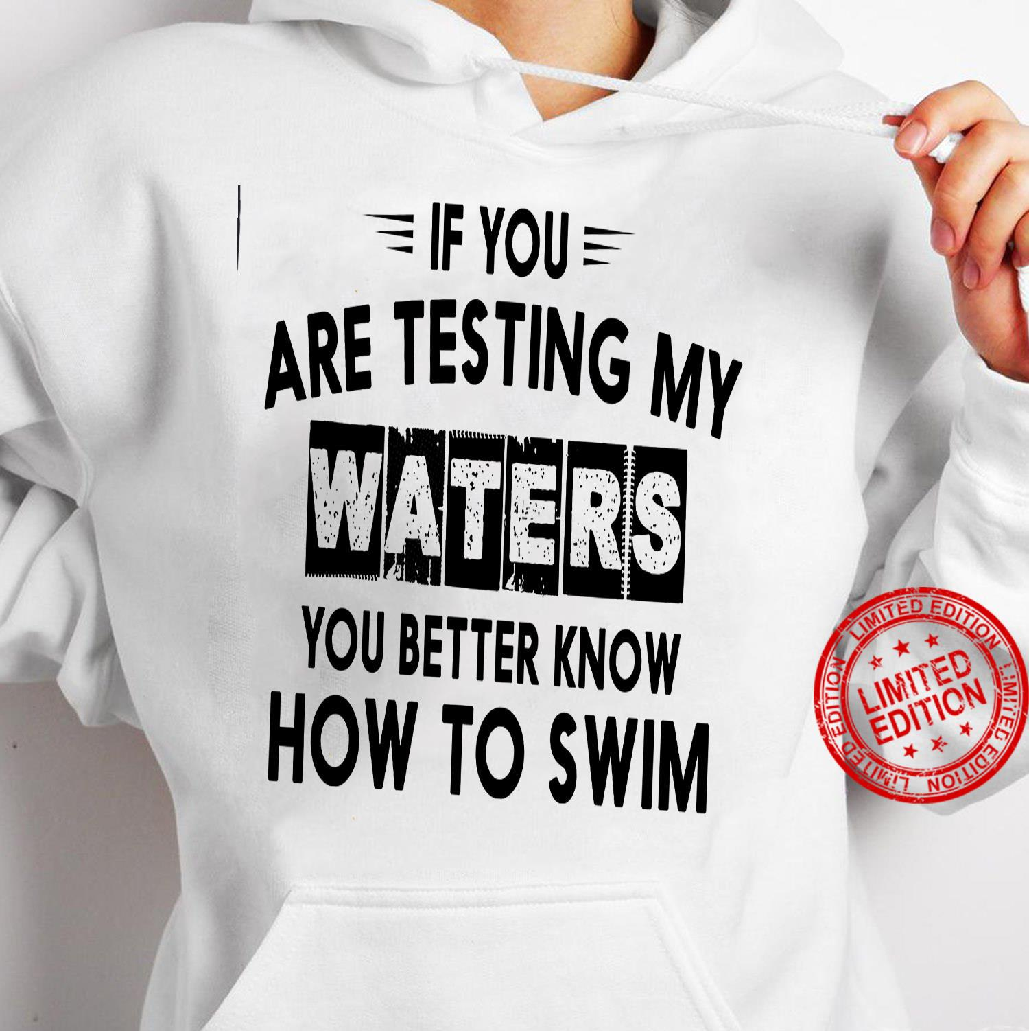 If You Are Testing My Waters You Better Know How To Swim Shirt hoodie