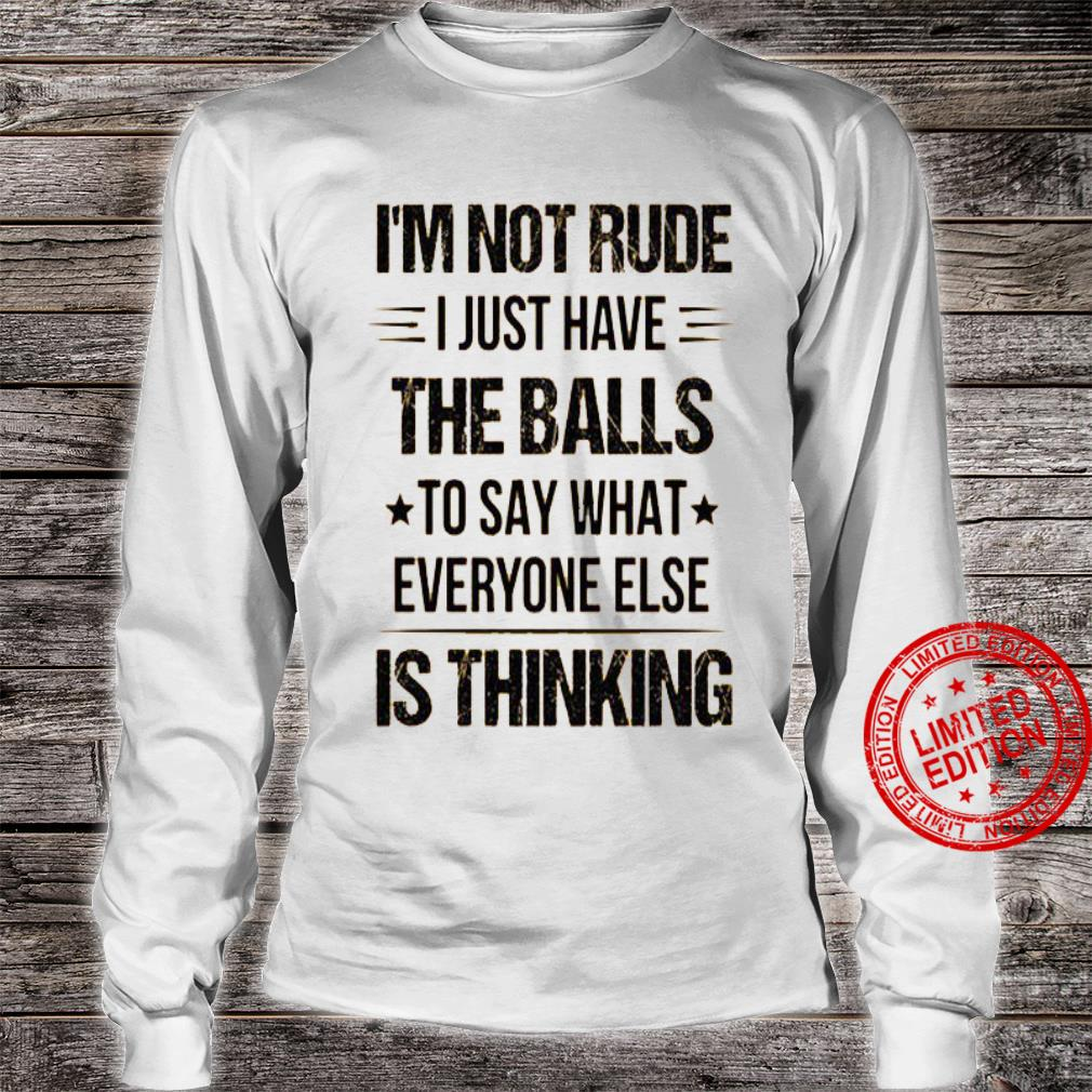 I'm Not Rude I Just Have The Balls So Say What Everyone Else Is Thinking Shirt long sleeved