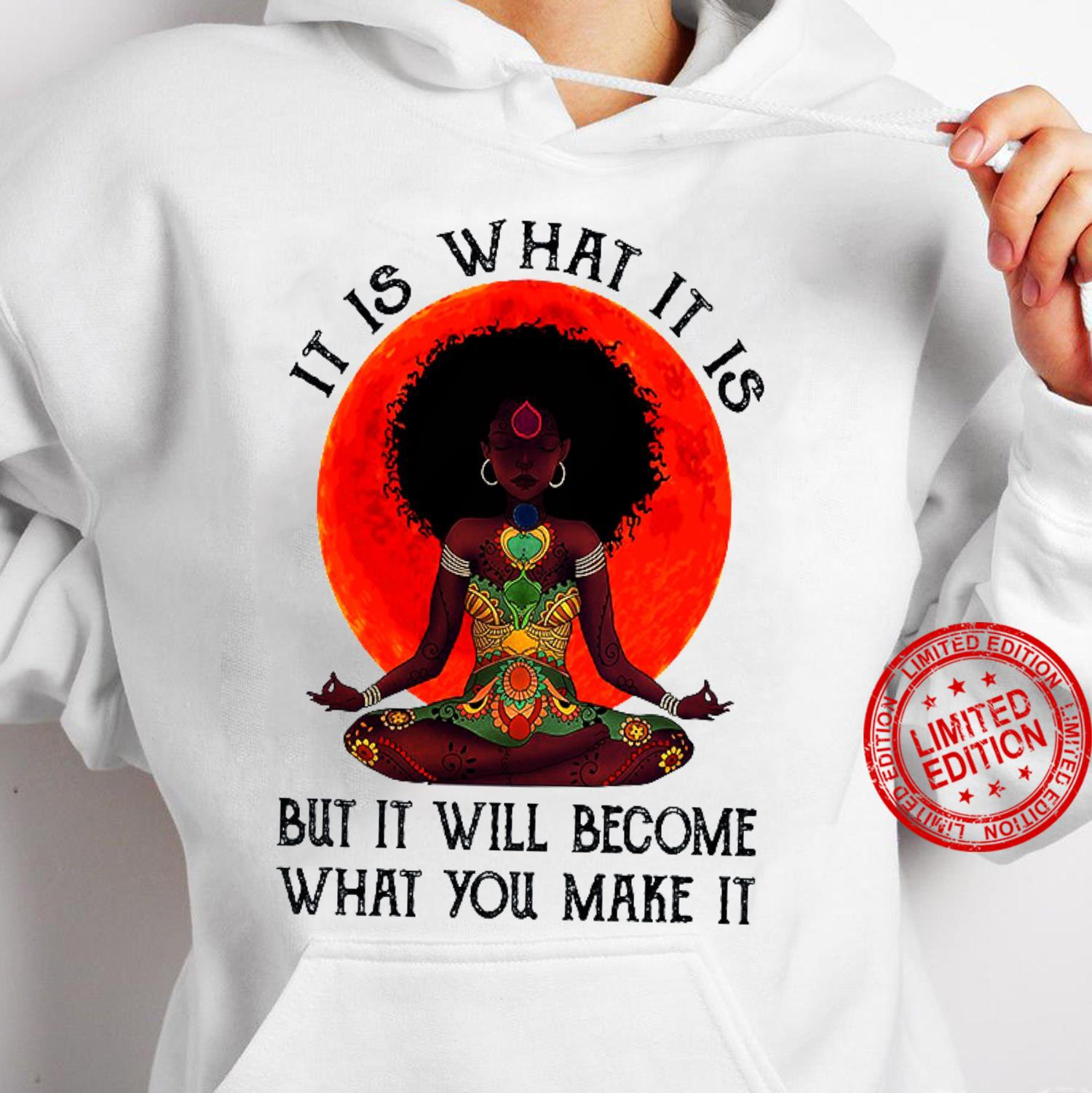 It Is What It Is But It Will Become What You Make It Shirt hoodie