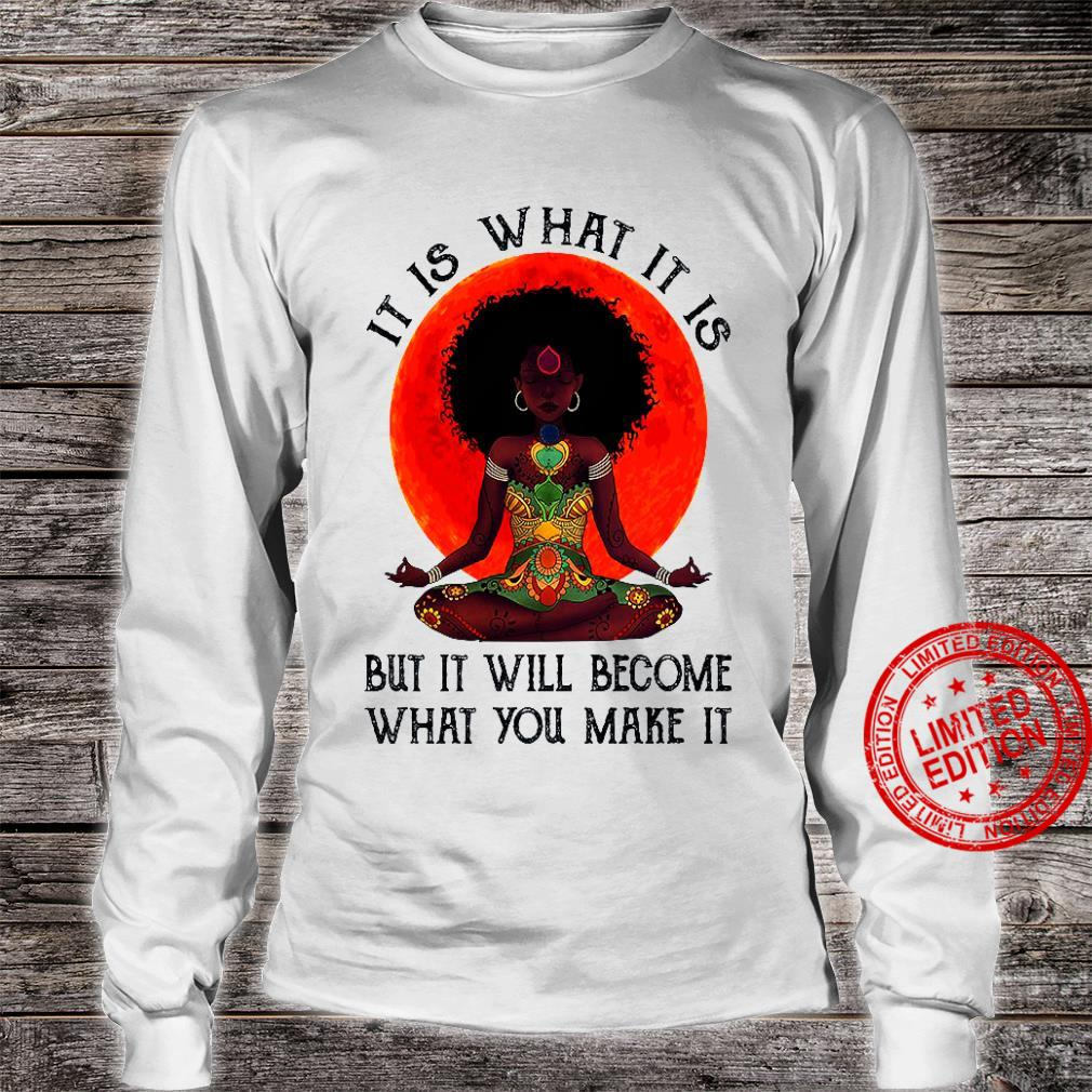 It Is What It Is But It Will Become What You Make It Shirt long sleeved