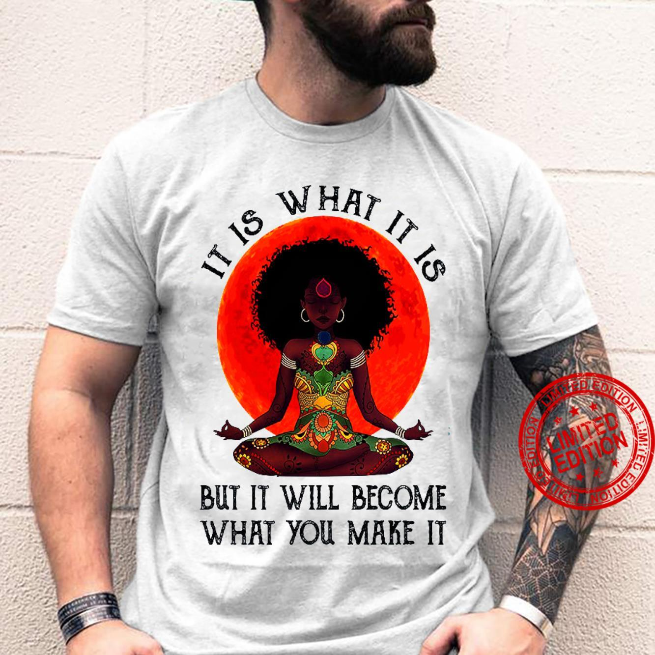 It Is What It Is But It Will Become What You Make It Shirt unisex