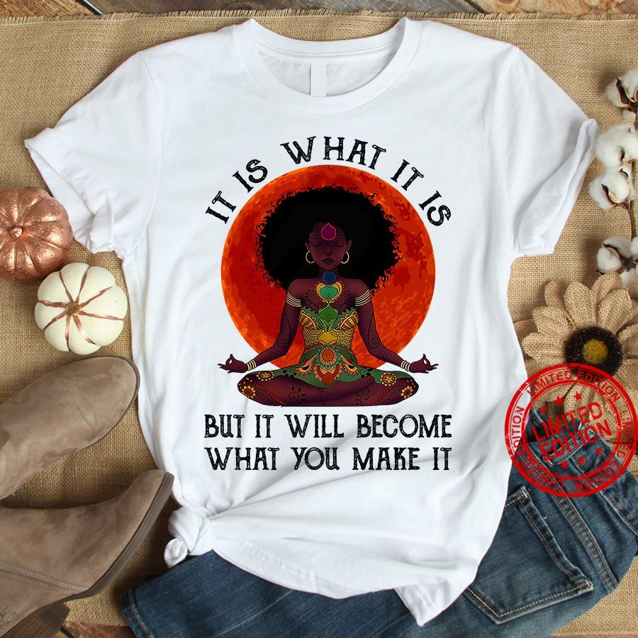 It Is What It Is But It Will Become What You Make It Shirt