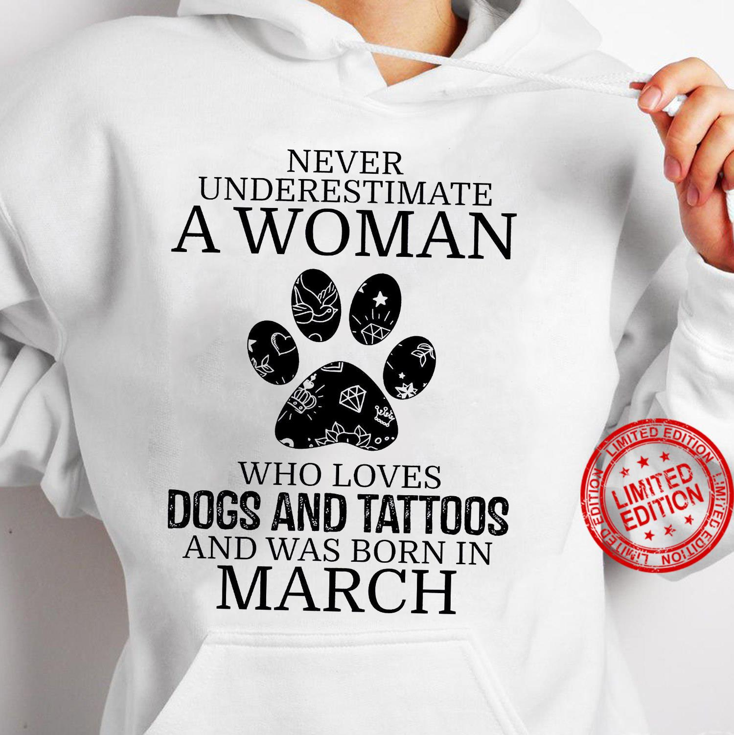 Never Underestimate A Woman Who Loves Dogs And Tattoos And Was Born In March Shirt hoodie