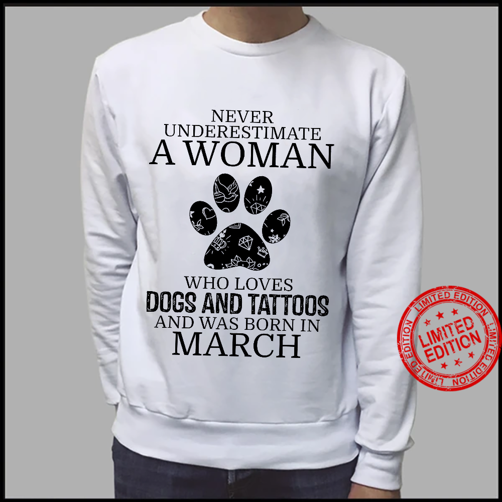 Never Underestimate A Woman Who Loves Dogs And Tattoos And Was Born In March Shirt sweater