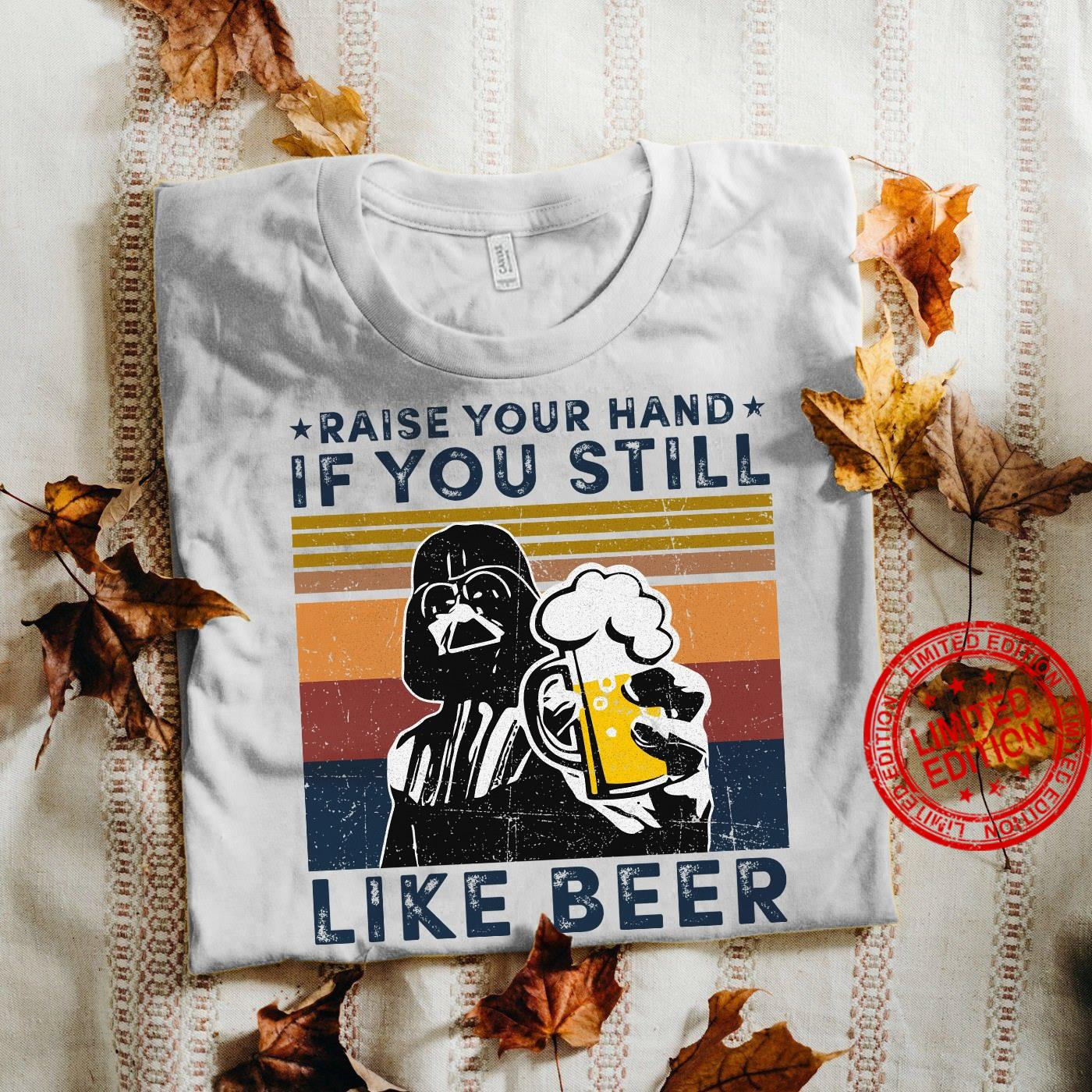 Raise your Hand If You Still Loke Beer Shirt
