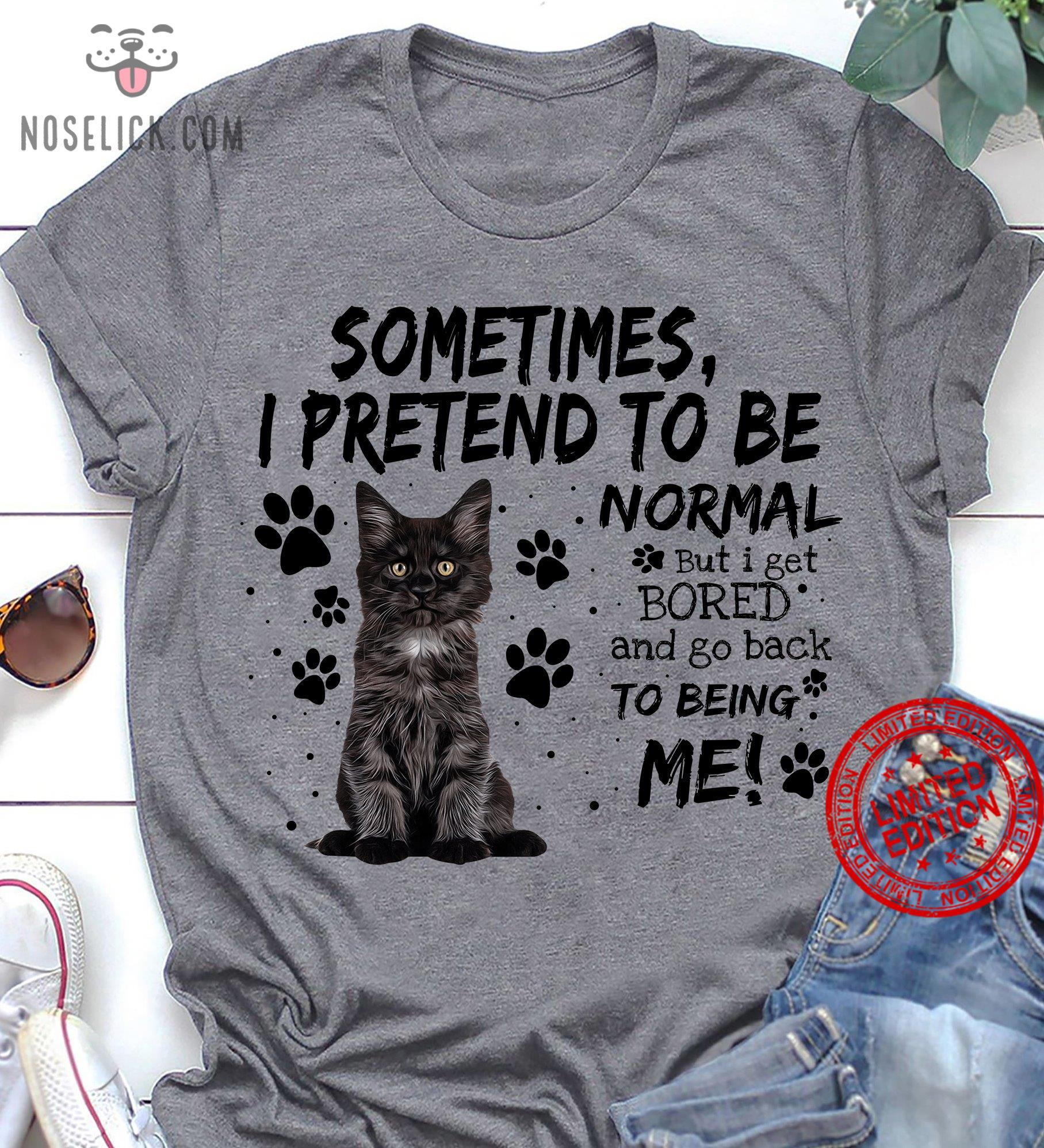 Sometimes I Pretend To Be Normal But I Get Bored And Go Back To Being Me Shirt
