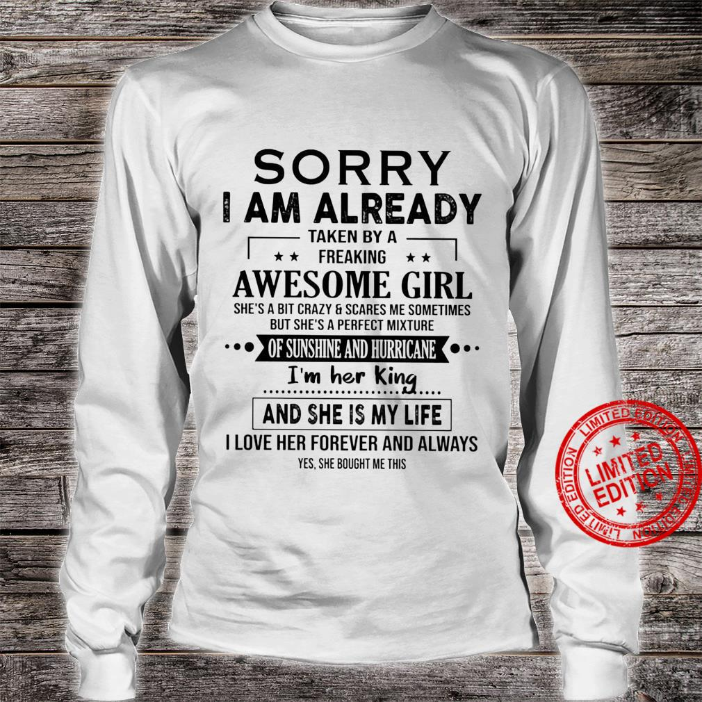 Sorry I Am Already Taken By A Freaking Awesome Girl She's A Bit Crazy Scares Me Sometimes I'm Her King Shirt long sleeved