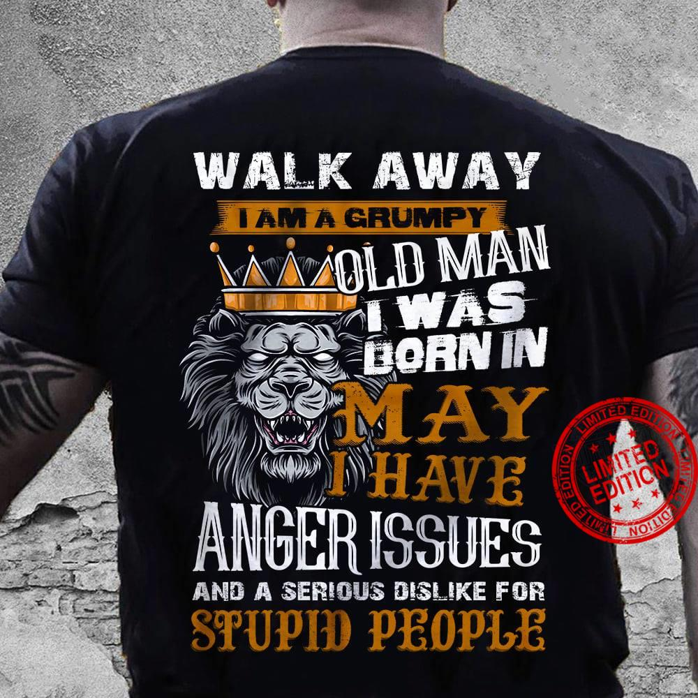 Walk Away I Am Grumpy Old Man I Was Born In May I Have Anger Issues And A Serious Dislike For Stupid People Shirt
