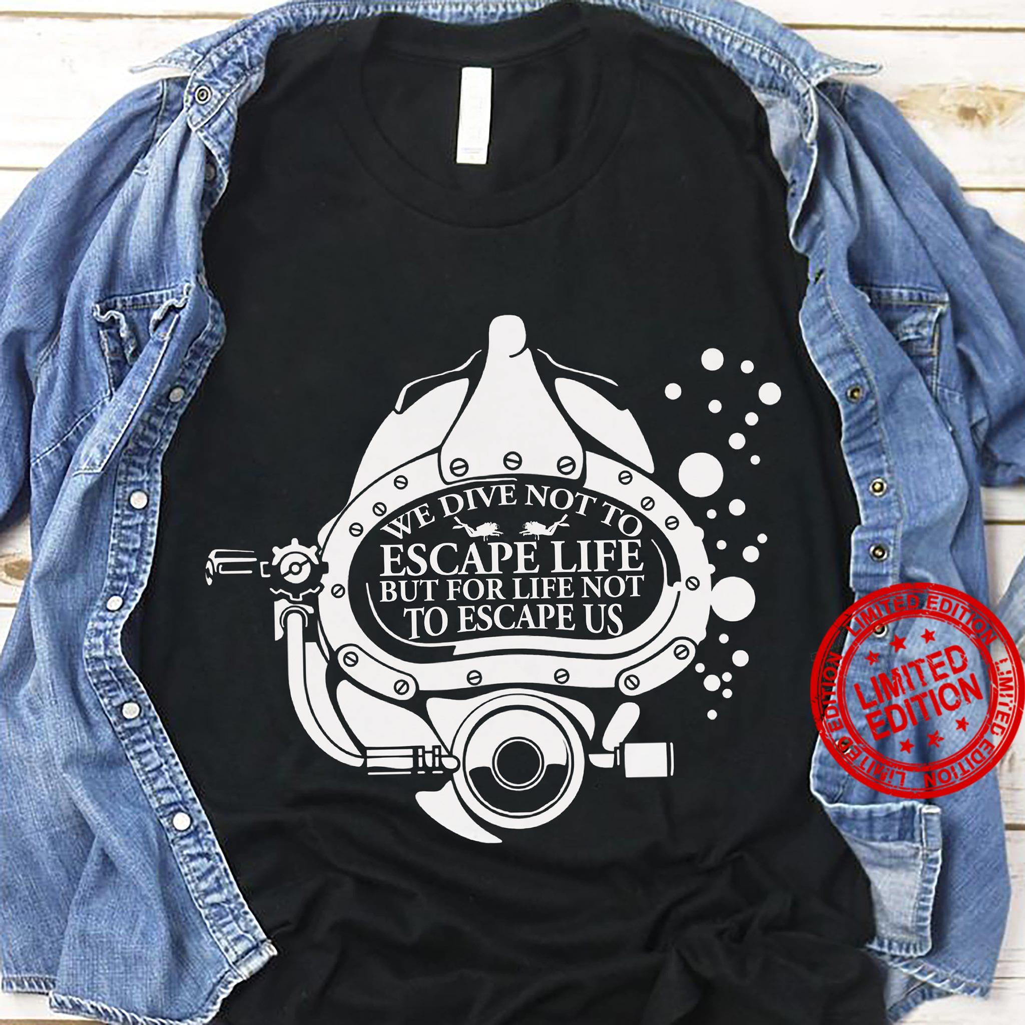 We Dive Not To Escape Life But For Life Not To Escape Us Shirt