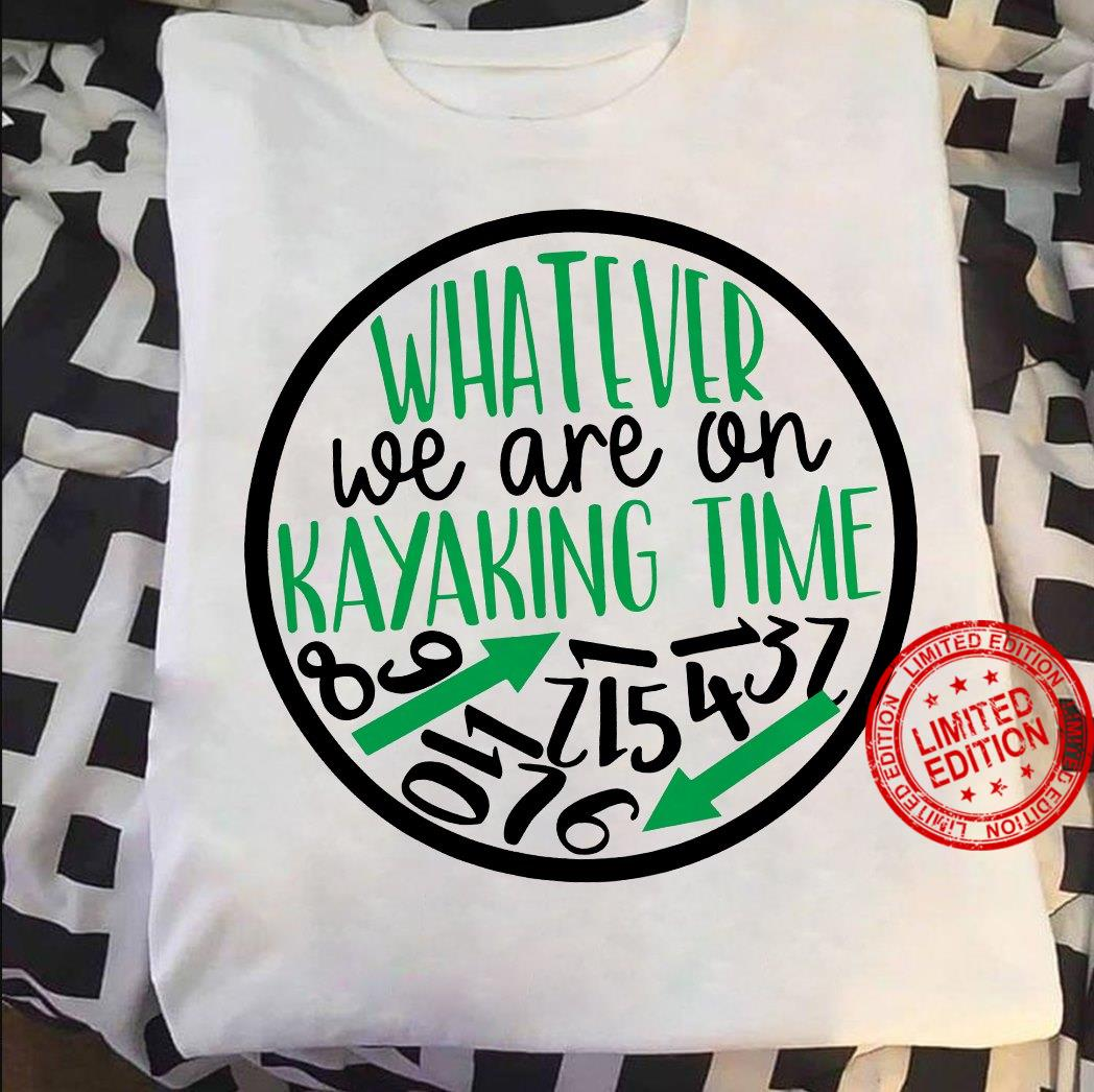 Whatever We Are On Kayaking Time Shirt
