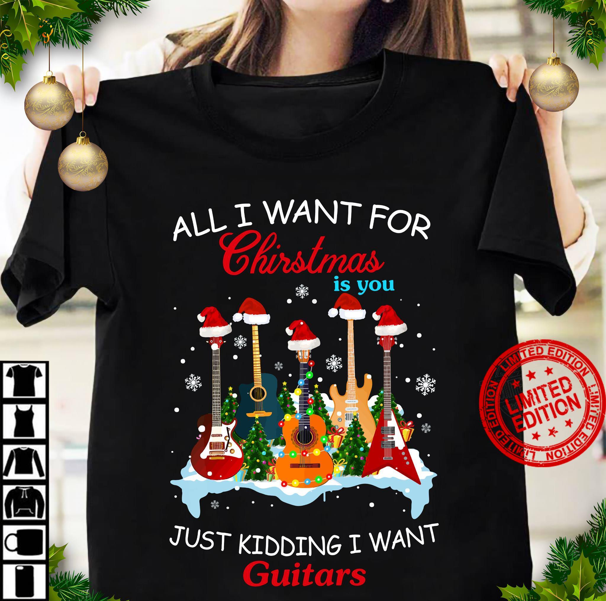 All I Want For Christmas Is You Just Kidding I Want Guitars Shirt