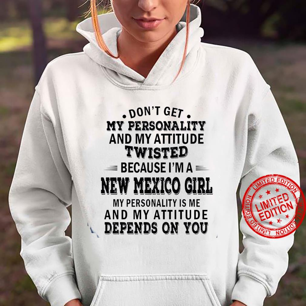 Don't Get My Personality And My Attitude Twisted Because I'm A New Mexico Girl My Personality Is Me And My Attitude Depends On You Shirt hoodie