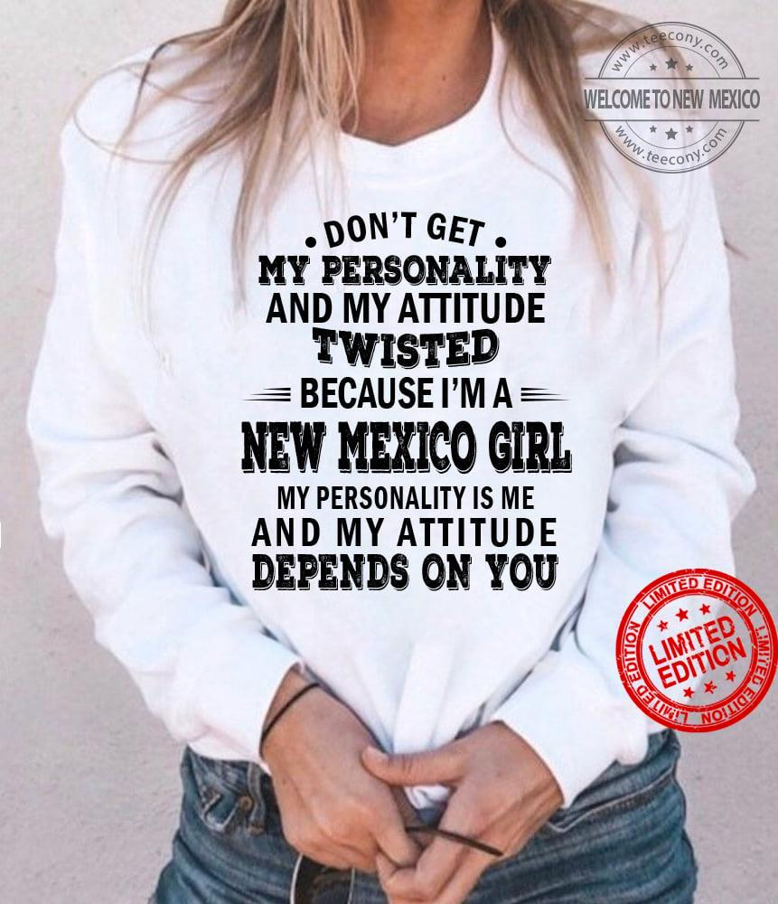 Don't Get My Personality And My Attitude Twisted Because I'm A New Mexico Girl My Personality Is Me And My Attitude Depends On You Shirt