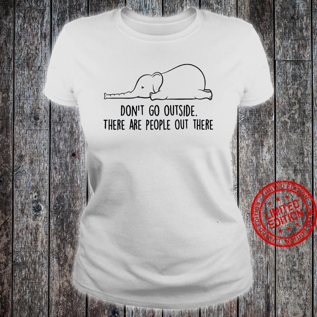 Elephant Don't Go Out Side There Are People Out There Shirt ladies tee