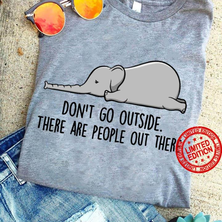 Elephant Don't Go Out Side There Are People Out There Shirt