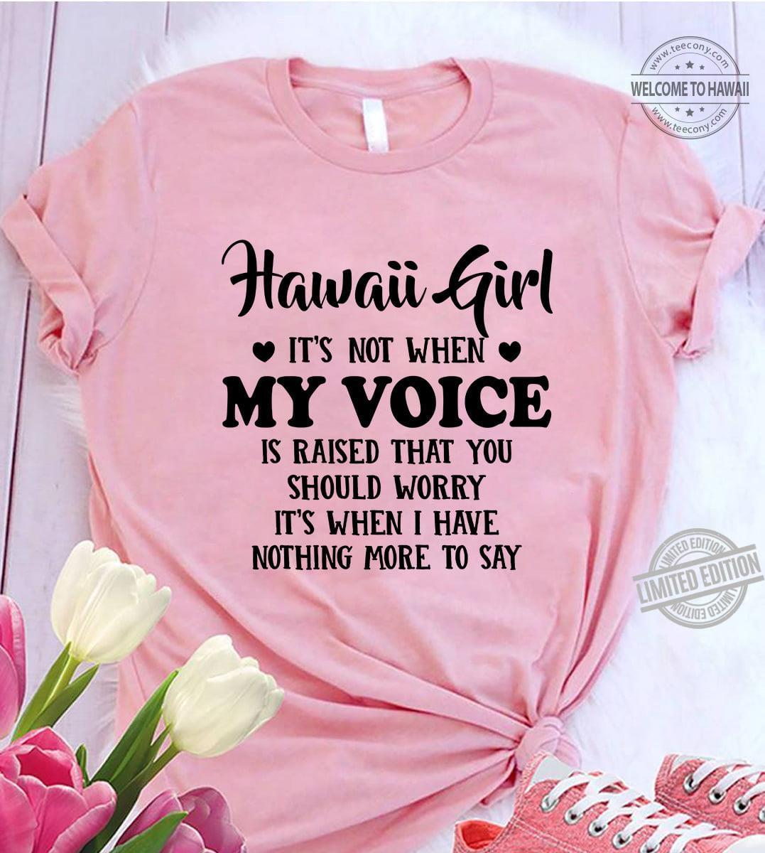 Hawaii Girl It's Not When My Voice Is Raised That You Should Worry It's When I Have Nothing More To Say Shirt