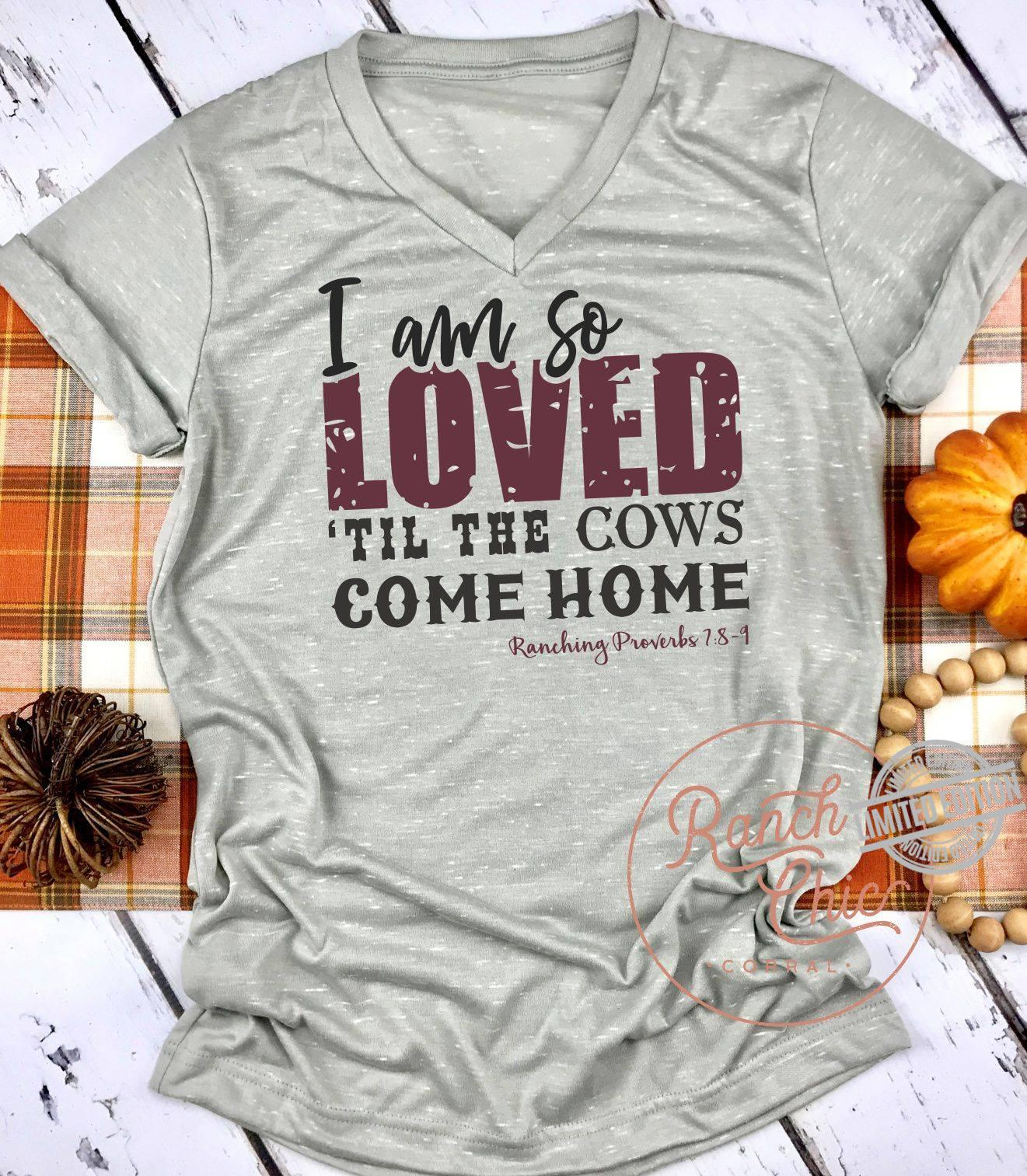 I Am So Loved Til The Cows Come Home Ranching Proverbs Shirt