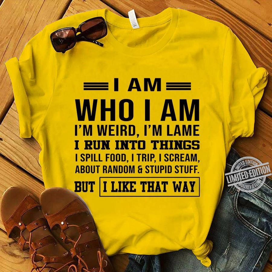I Am Who I Am I'm Weird I'm Lame I Run Into Things But I Like That Way Shirt