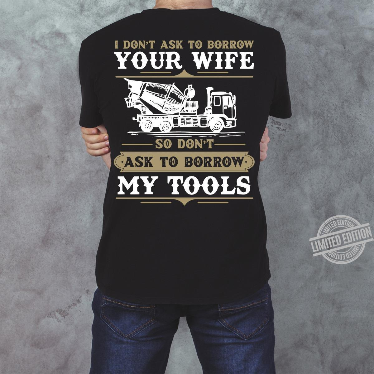 I Don't Ask To Borrow Your Wife So Don't Ask To Borrow My Tools Shirt