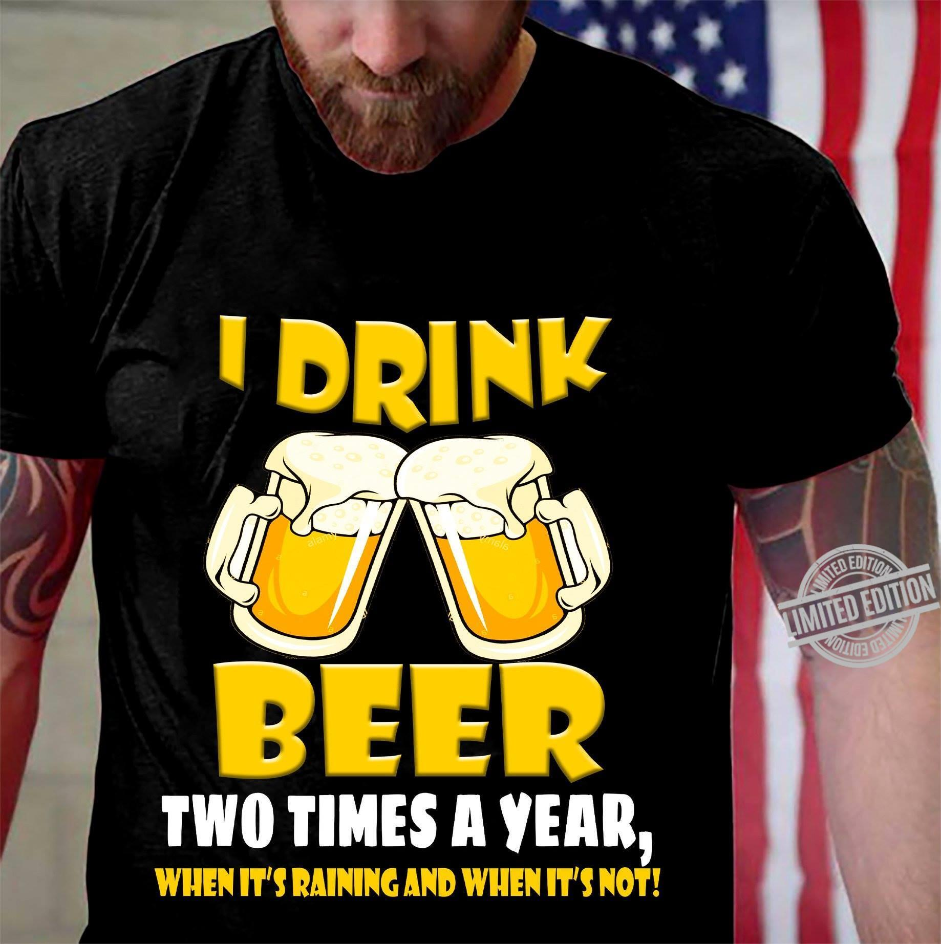 I Drink Beer Two Times A Year When It's Raining And When It's Not Shirt