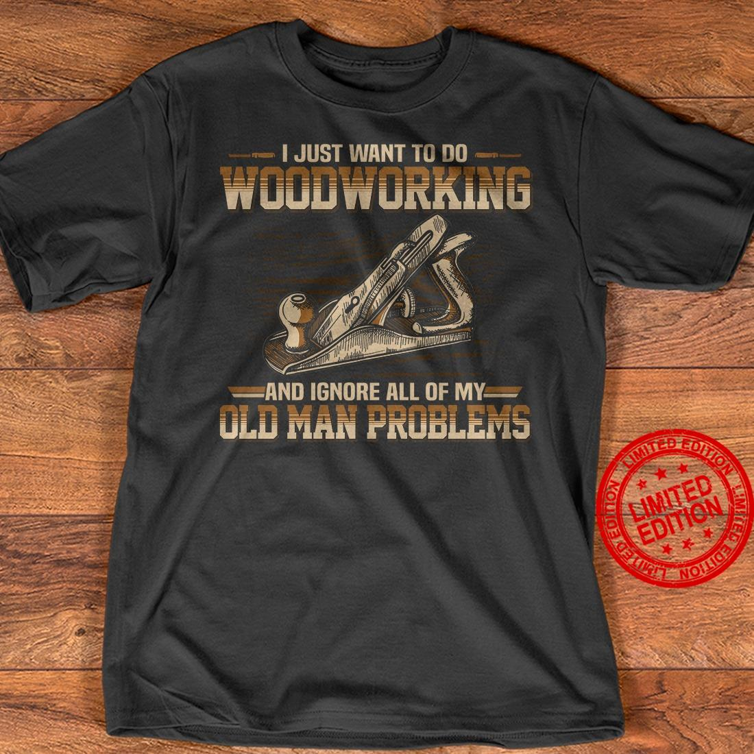 I Just Want To Go Woodworking And Ignore All Of My Old Man Problems Shirt