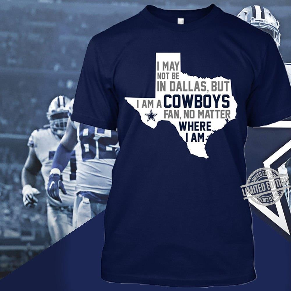 I May Not Be In Dallas But I Am A Cowboys Fan No Matter Where I Am Shirt