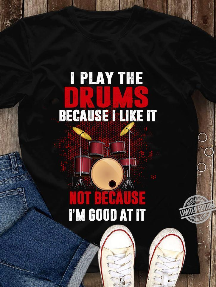 I Play The Drums Because I Like It Not Because I'm Good At It Shirt