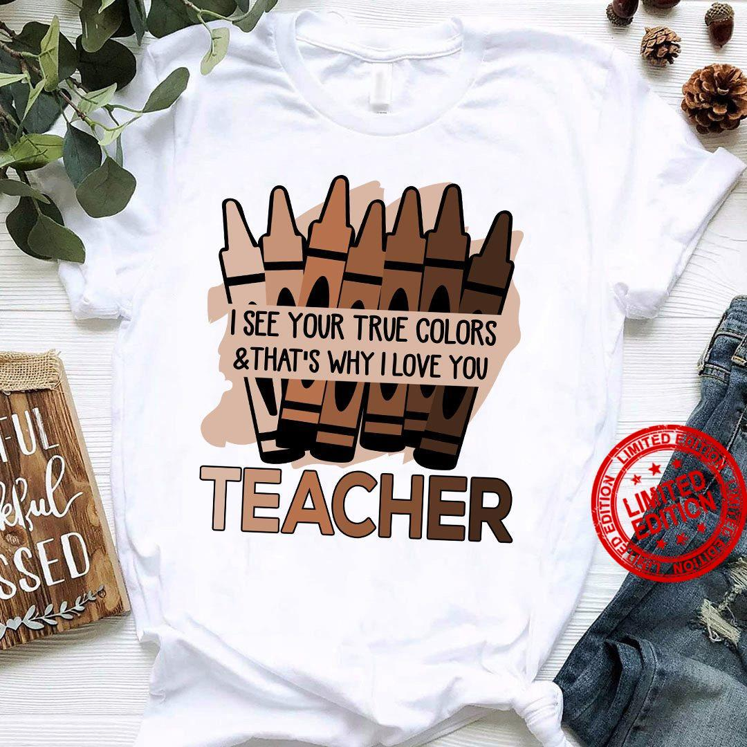 I See Your True Colors & That's Why I Love You Teacher Shirt