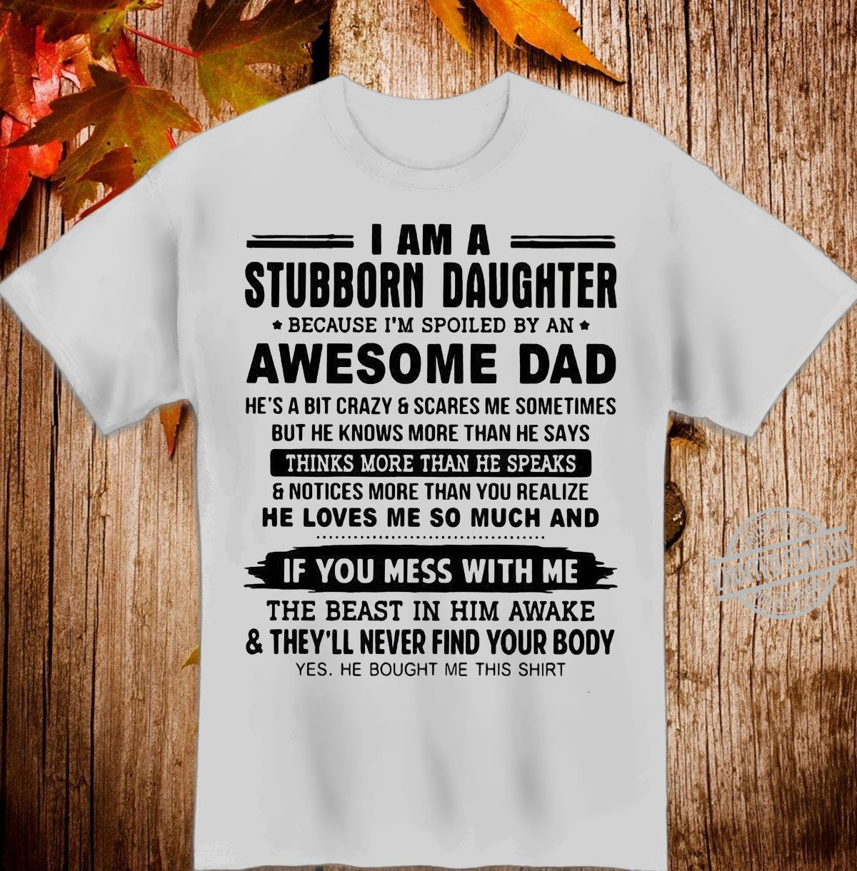 I am a stubborn daughter because i'm spoiled by an awesome dad Shirt