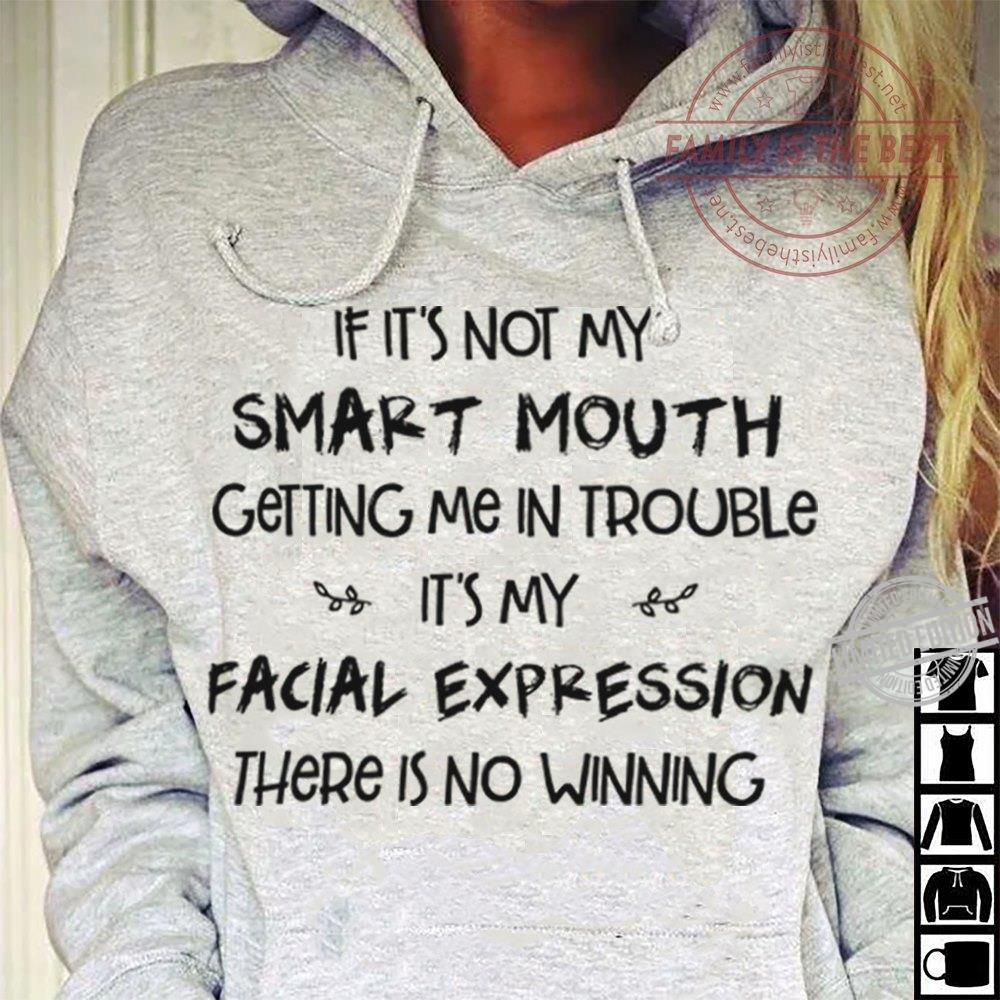 If It's Not My Smart Mouth Getting Me In Trouble It's My Facial Expression There is No Winning Shirt