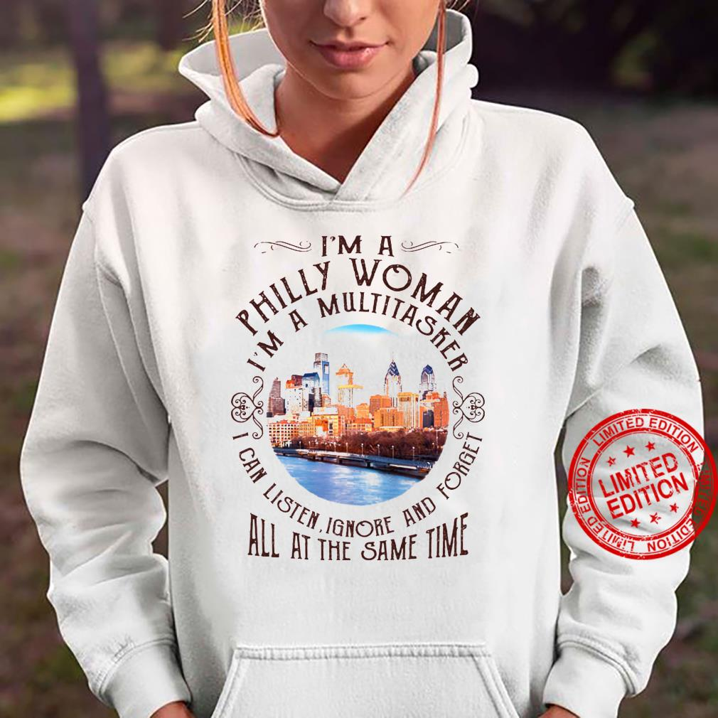 I'm A Philly Woman I'm A Multitasker I Can Listen Ignore And Forget All At The Same Time Shirt hoodie