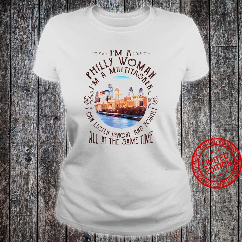 I'm A Philly Woman I'm A Multitasker I Can Listen Ignore And Forget All At The Same Time Shirt ladies tee