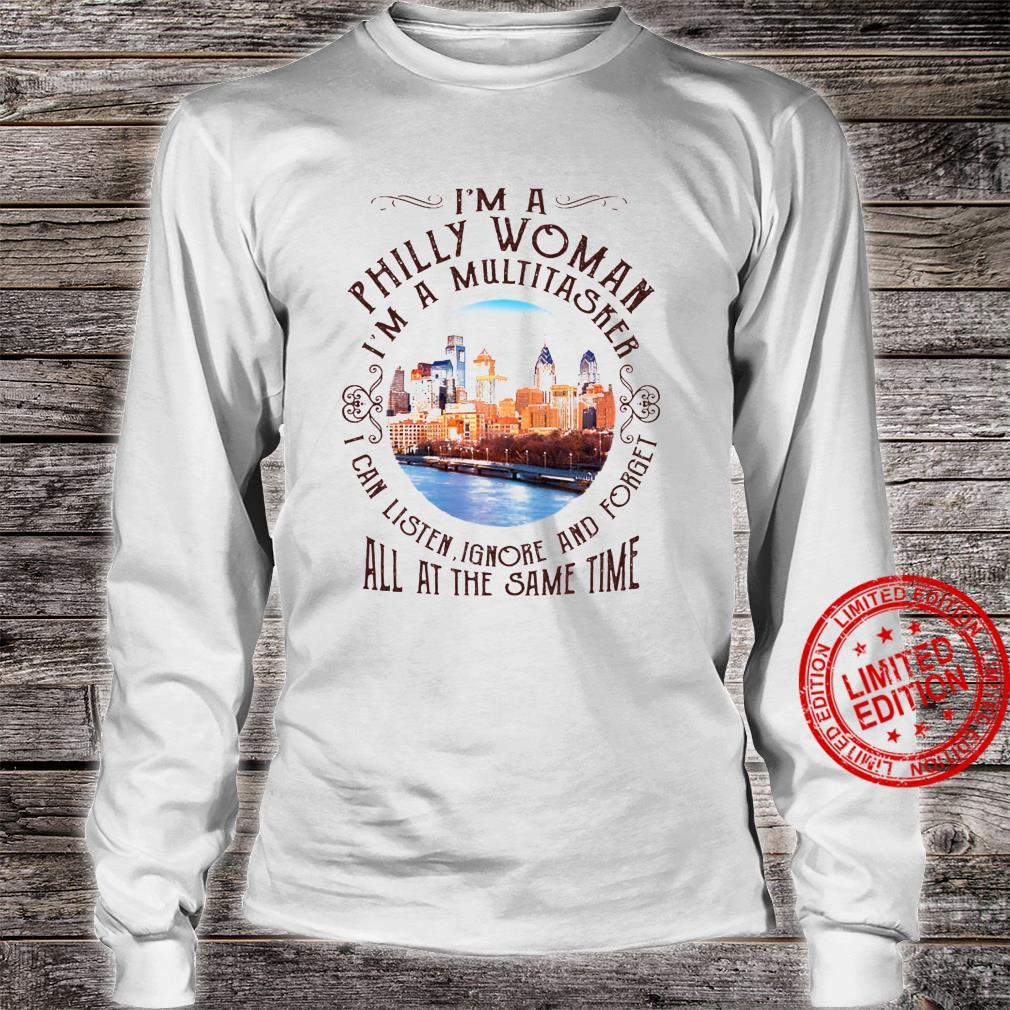 I'm A Philly Woman I'm A Multitasker I Can Listen Ignore And Forget All At The Same Time Shirt long sleeved