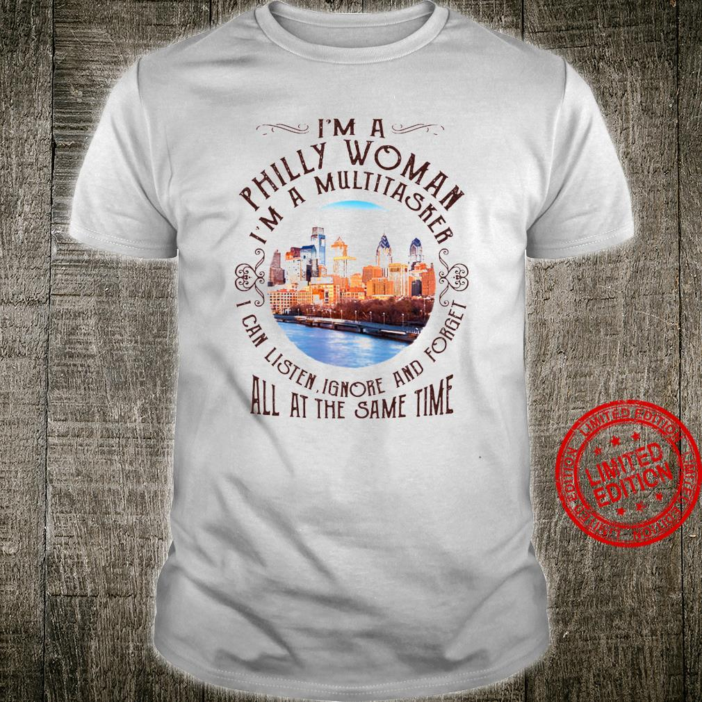 I'm A Philly Woman I'm A Multitasker I Can Listen Ignore And Forget All At The Same Time Shirt unisex