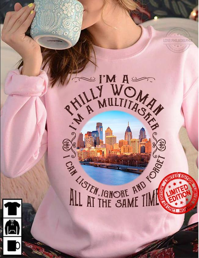 I'm A Philly Woman I'm A Multitasker I Can Listen Ignore And Forget All At The Same Time Shirt