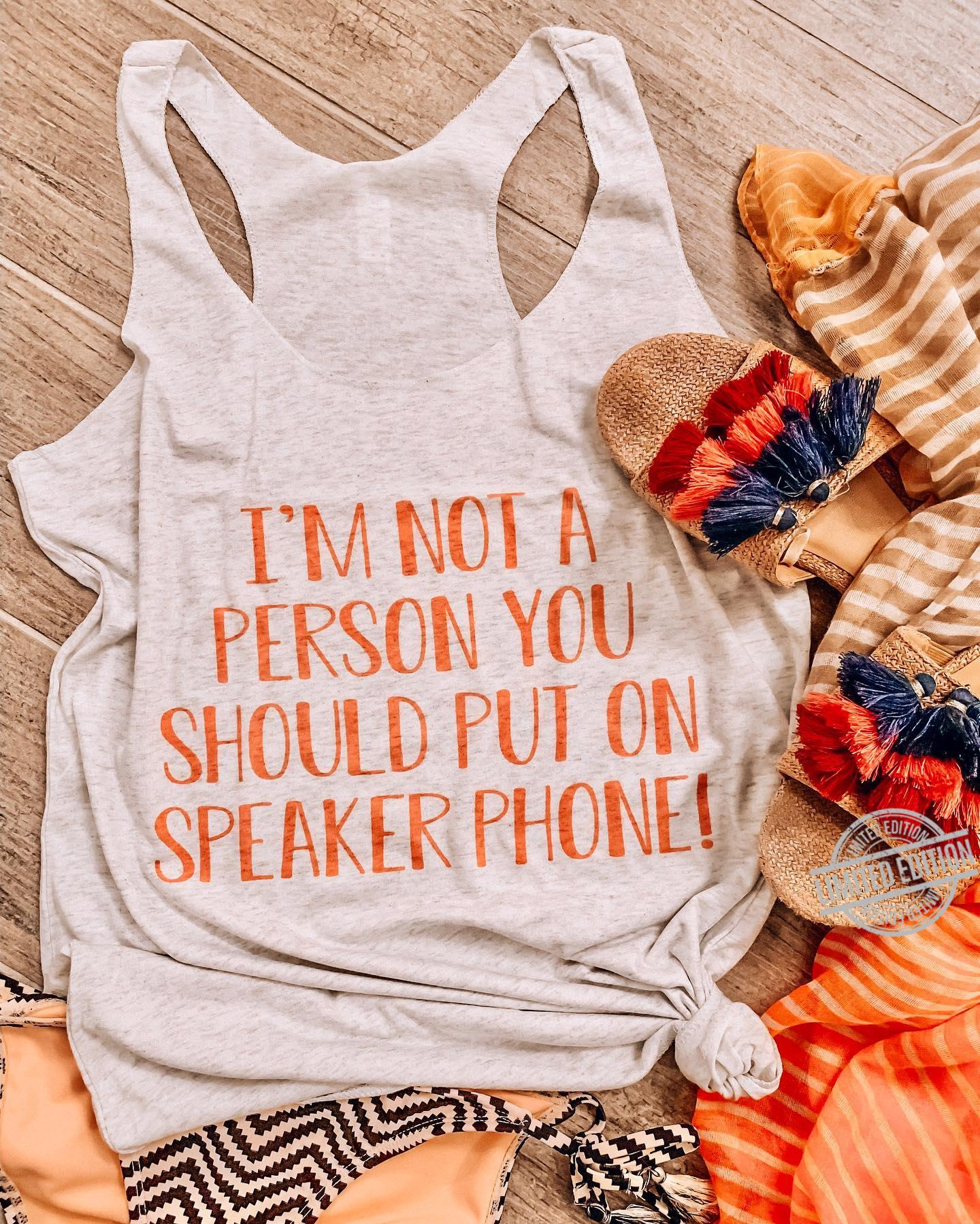 I'm Not A Person You Should Put On Speaker Phone Shirt