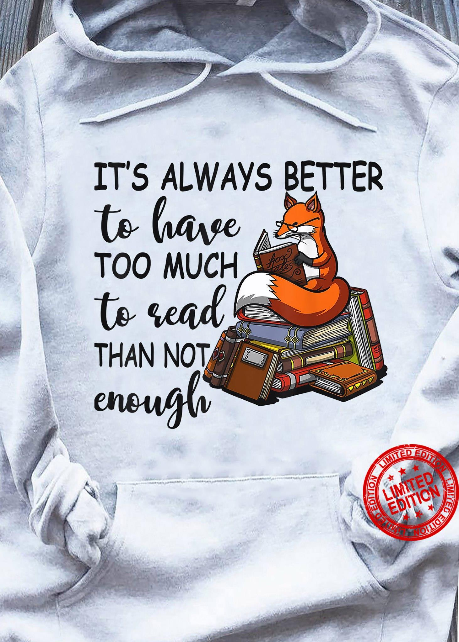 It's Alwas Better To Have Too Much To Read Than Not Enough Shirt