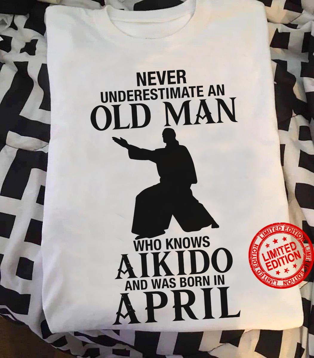 Never Underestimate An Old Man Who Knows Aikido And Was Born In April Shirt