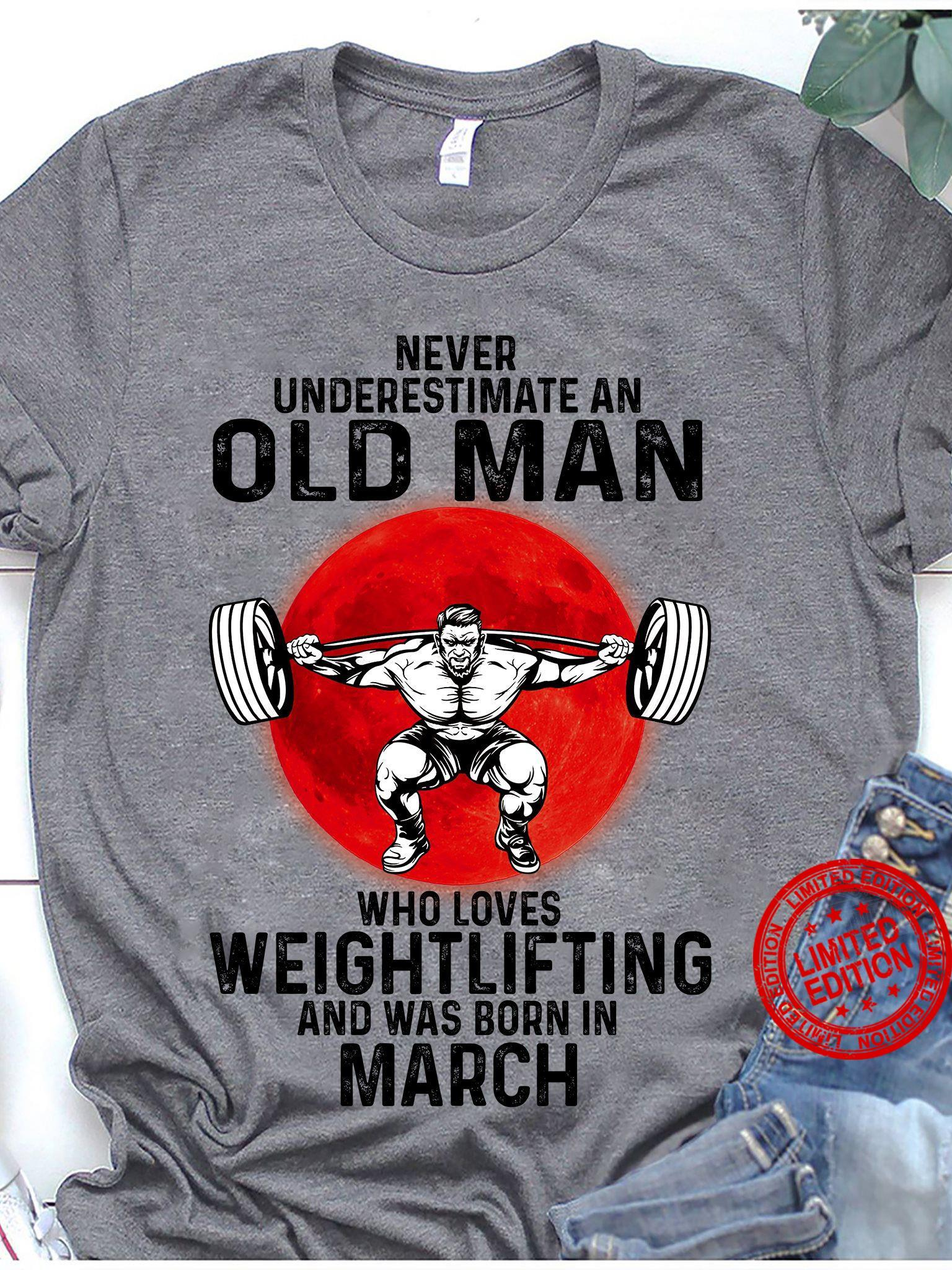 Never Underestimate An Old Man Who Loves Weightlifting And Was Born In March Shirt