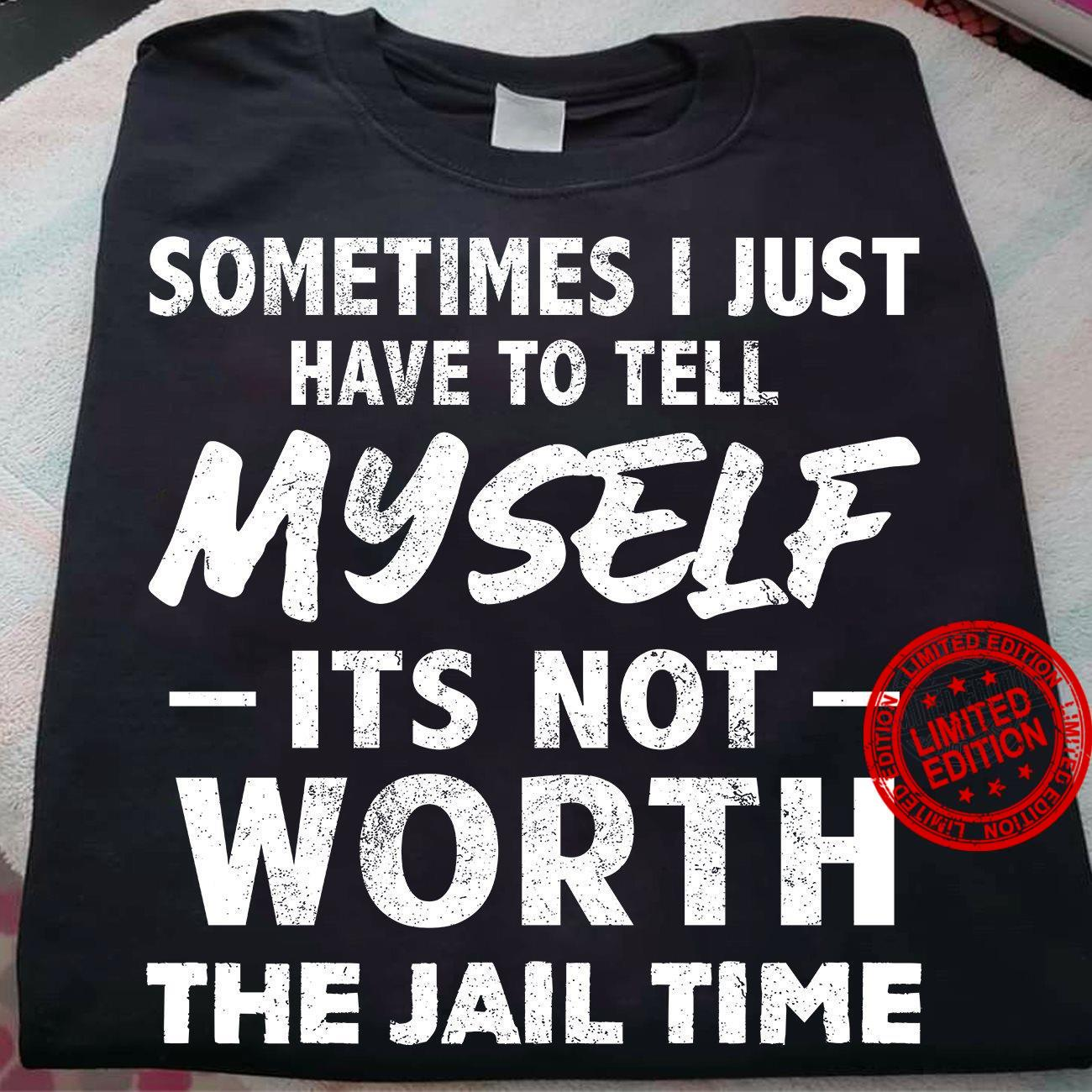 Sometimes I Just Have To Tell Myself Its Not Worth The Jail Time Shirt