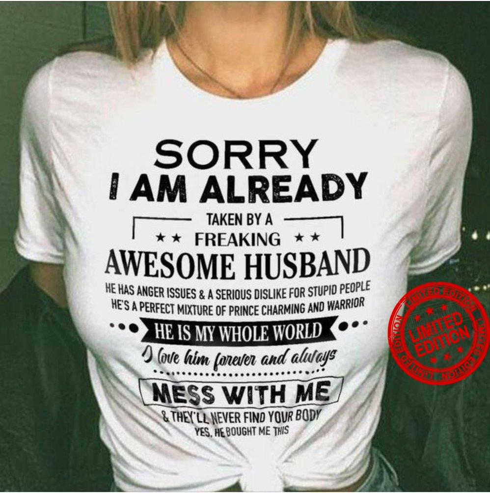 Sorry I Am Already Taken By A Freaking Awesome Husband He Is My Whole World Shirt