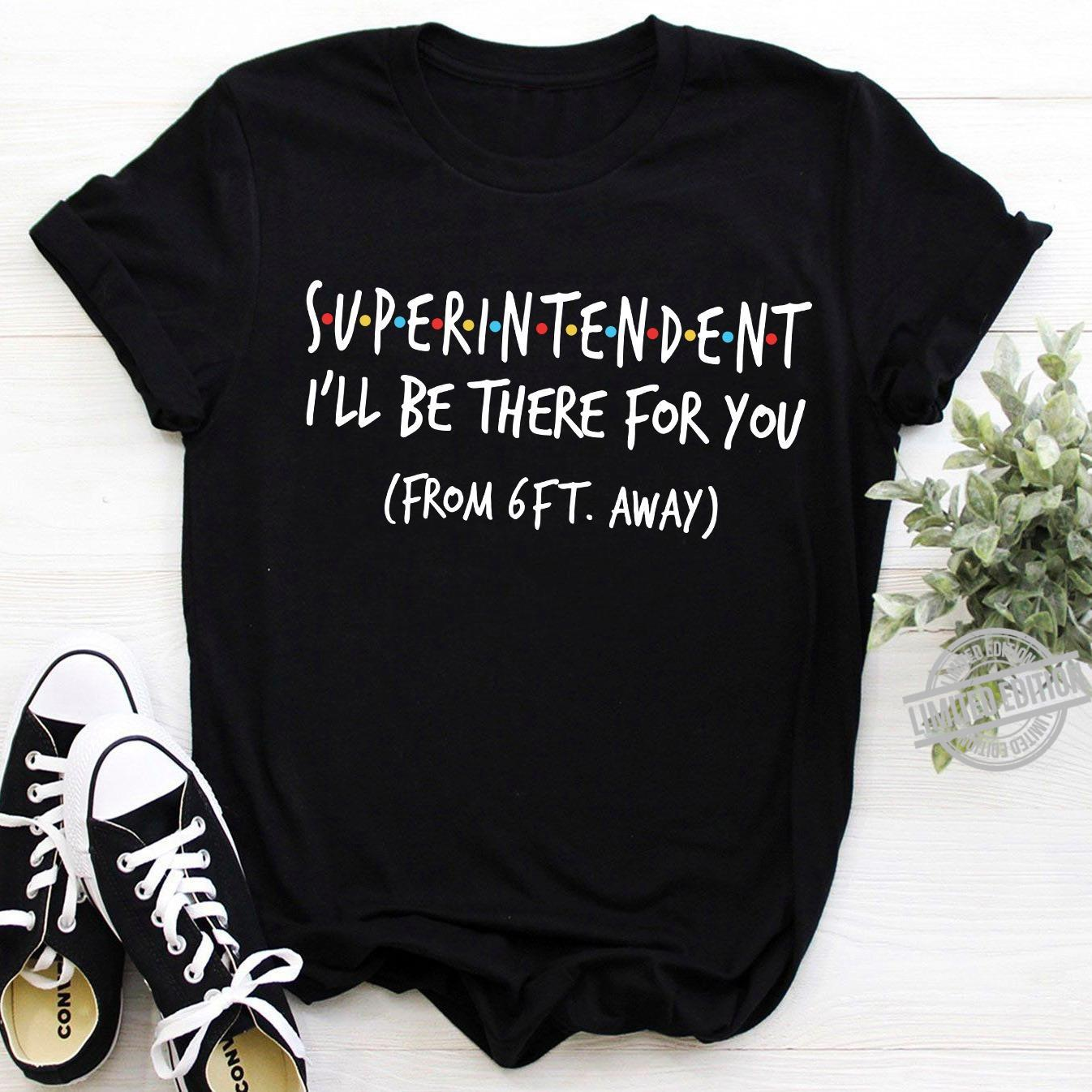 Superintendent I'll Be There For You From 6Ft Away Shirt