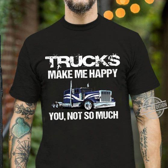 Trucks Make Me Happy You Not So Much Shirt