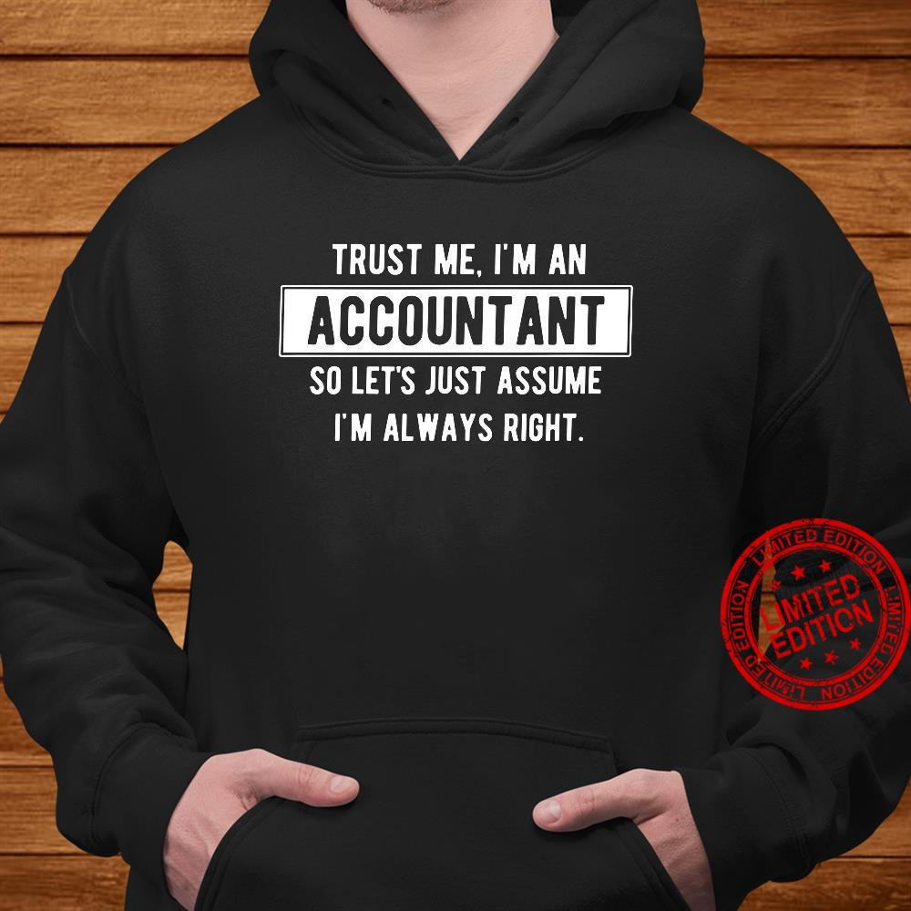 Trust Me I'm An Accountant So Let's Just Assume I'm Always Right Shirt hoodie