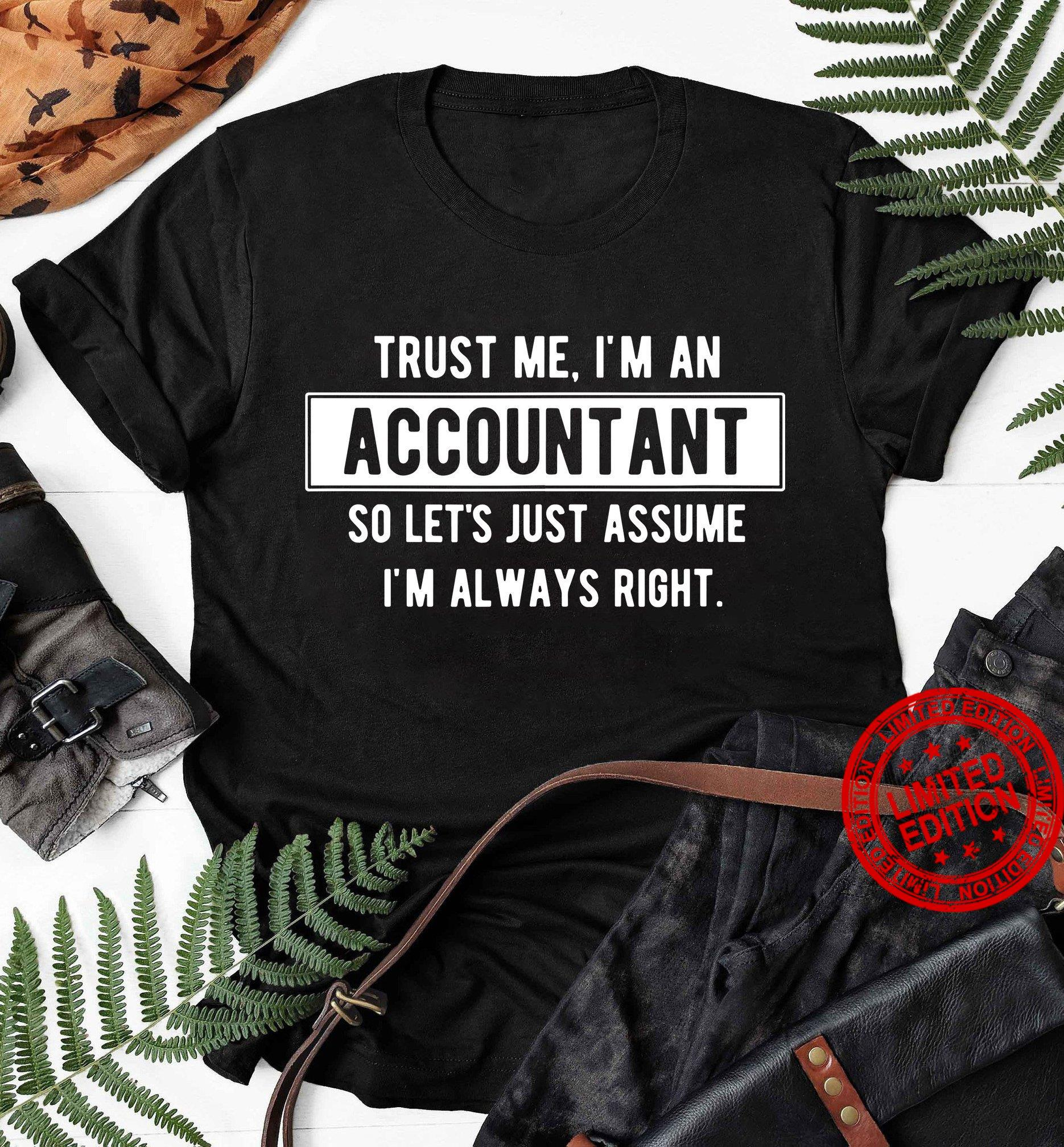 Trust Me I'm An Accountant So Let's Just Assume I'm Always Right Shirt