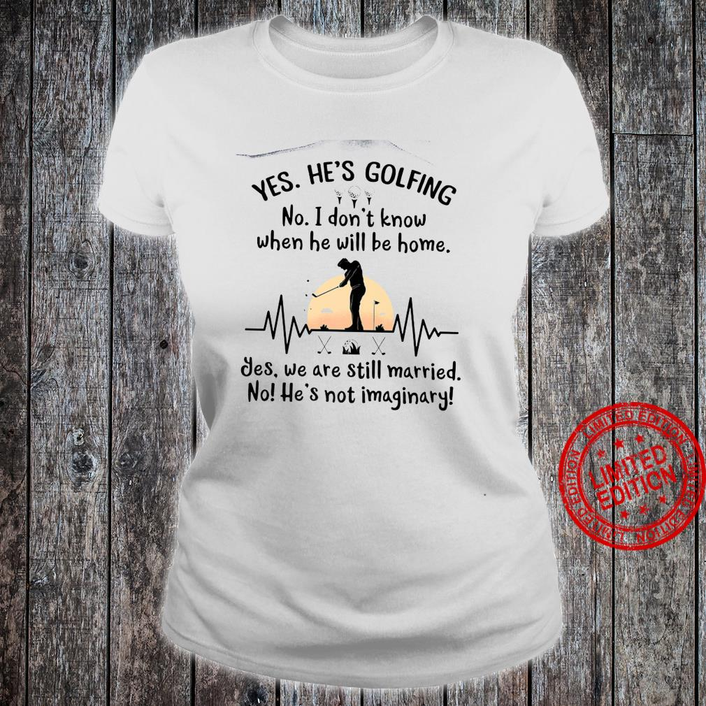Yes He's Golfing No I Dont Know When He Will Be Home Shirt ladies tee