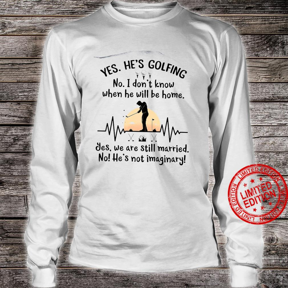 Yes He's Golfing No I Dont Know When He Will Be Home Shirt long sleeved