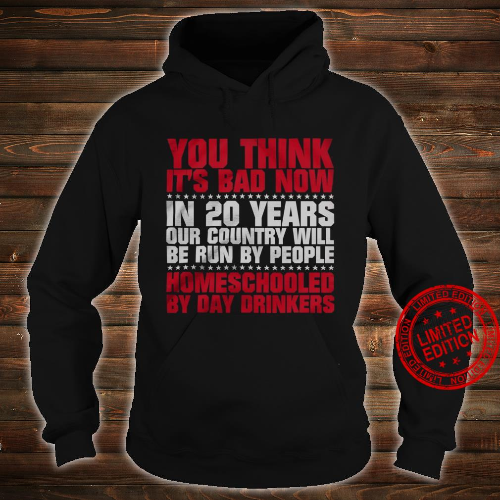 You Think It's Bad Now In 20 Years Our Country Will Be Run By People HOmeschooled By Day Drinkers Shirt hoodie